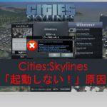 【Cities:Skylines】「起動しない!読み込みが終わらない!」その原因。