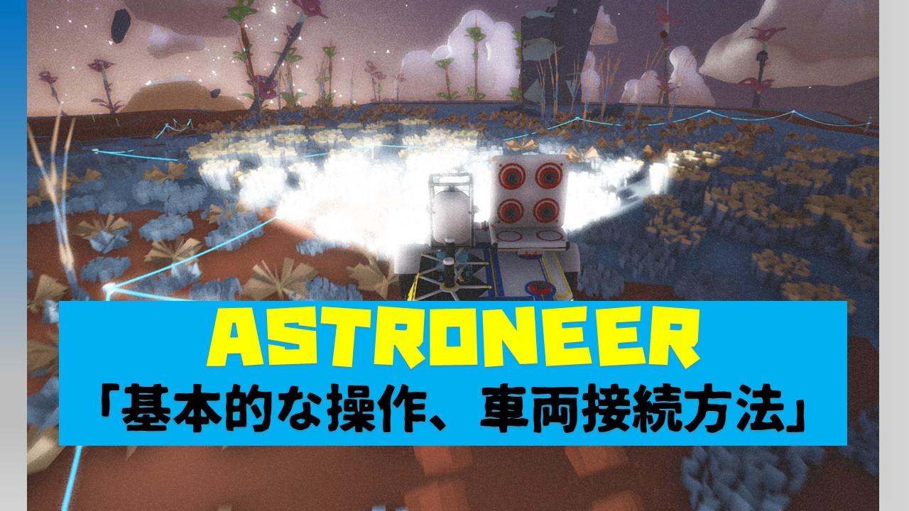 【ASTRONEER(基本操作その1)】「トラック&ローバーの接続方法、テザーの設置は重くなる原因!」